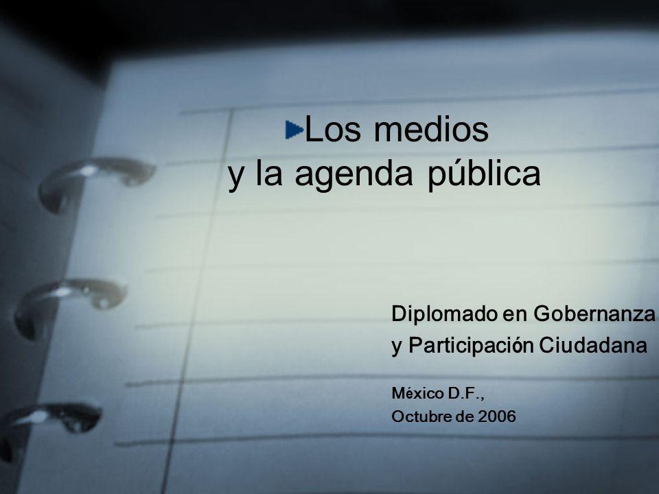 Los medios y la agenda pública Diplomado en Gobernanza y Participaci ó n Ciudadana M é xico D.F., Octubre de 2006