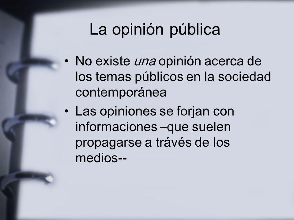 La opinión pública La vida pública, zona intermedia y mediadora entre sociedad y Estado Público de masas que tiende a ser uniformado por la información de los medios La conformación de la opinión pública requiere de medios autónomos y profesionales