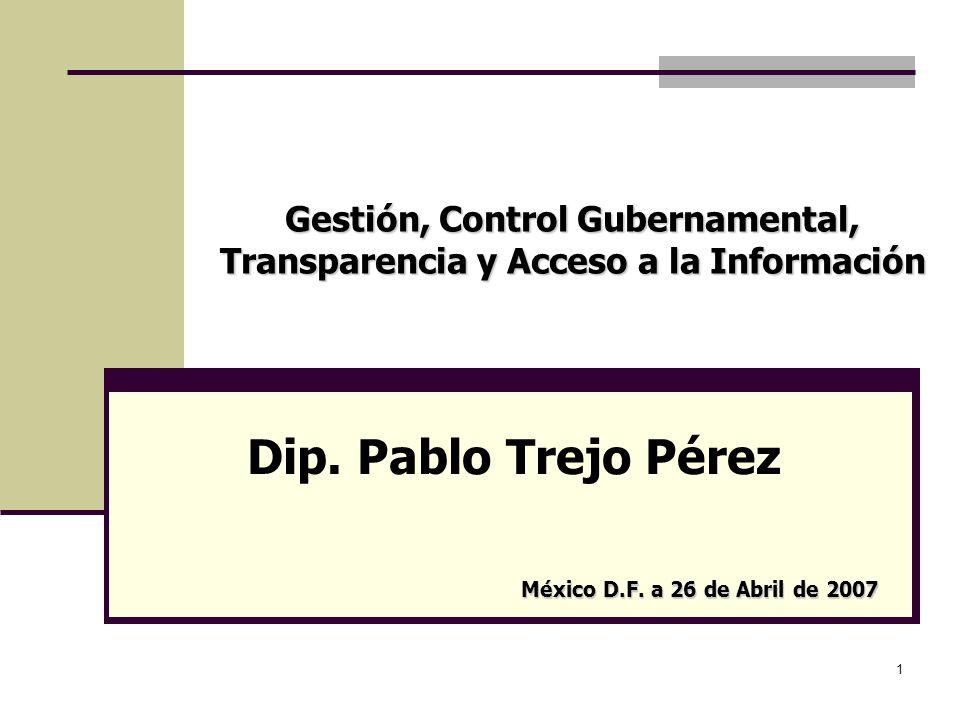 1 Gestión, Control Gubernamental, Transparencia y Acceso a la Información Dip. Pablo Trejo Pérez México D.F. a 26 de Abril de 2007