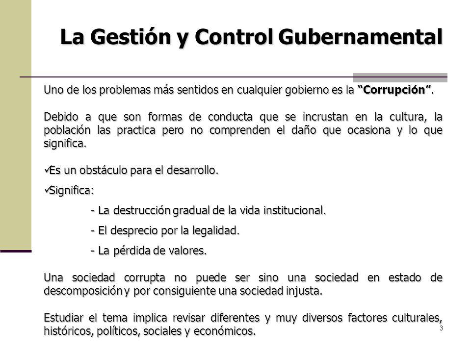 3 La Gestión y Control Gubernamental Uno de los problemas más sentidos en cualquier gobierno es la Corrupción. Debido a que son formas de conducta que