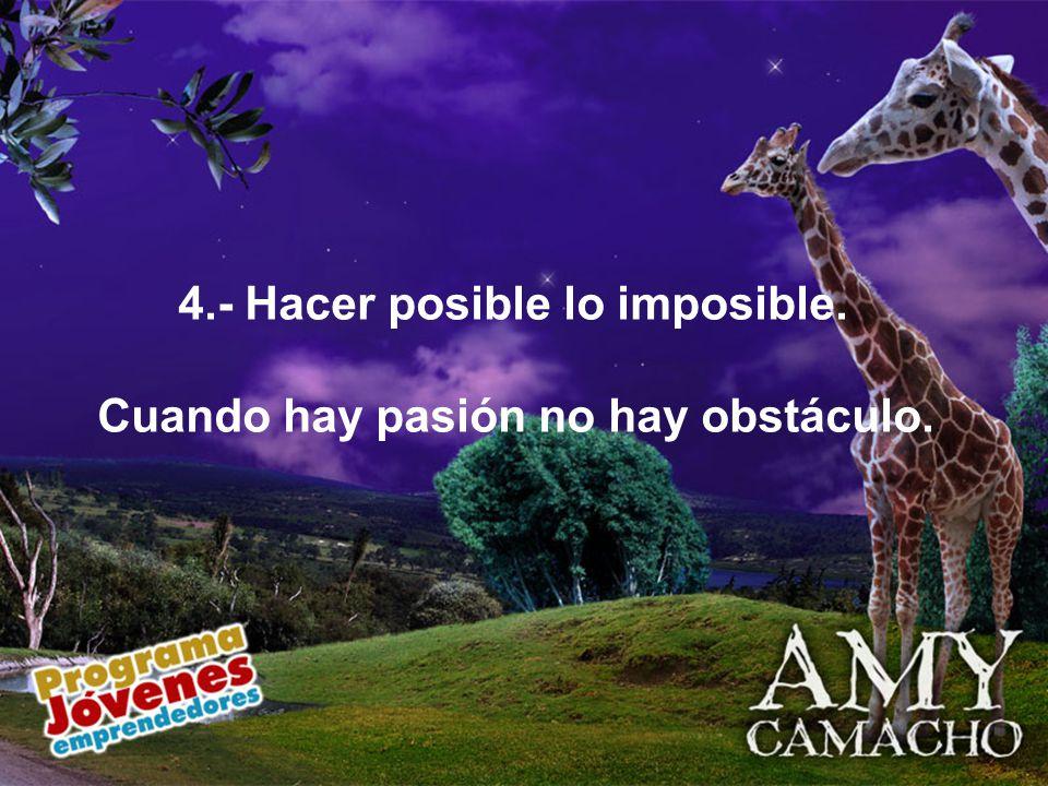 4.- Hacer posible lo imposible. Cuando hay pasión no hay obstáculo..