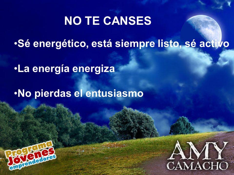 NO TE CANSES Sé energético, está siempre listo, sé activo La energía energiza No pierdas el entusiasmo