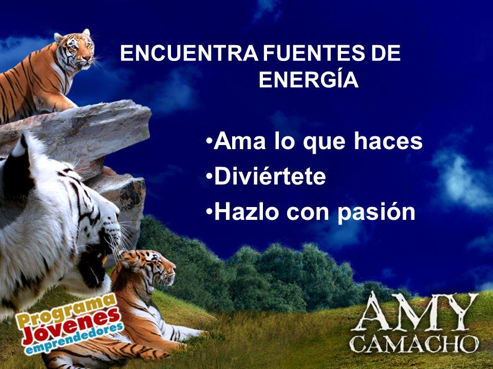 Ama lo que haces Diviértete Hazlo con pasión ENCUENTRA FUENTES DE ENERGÍA