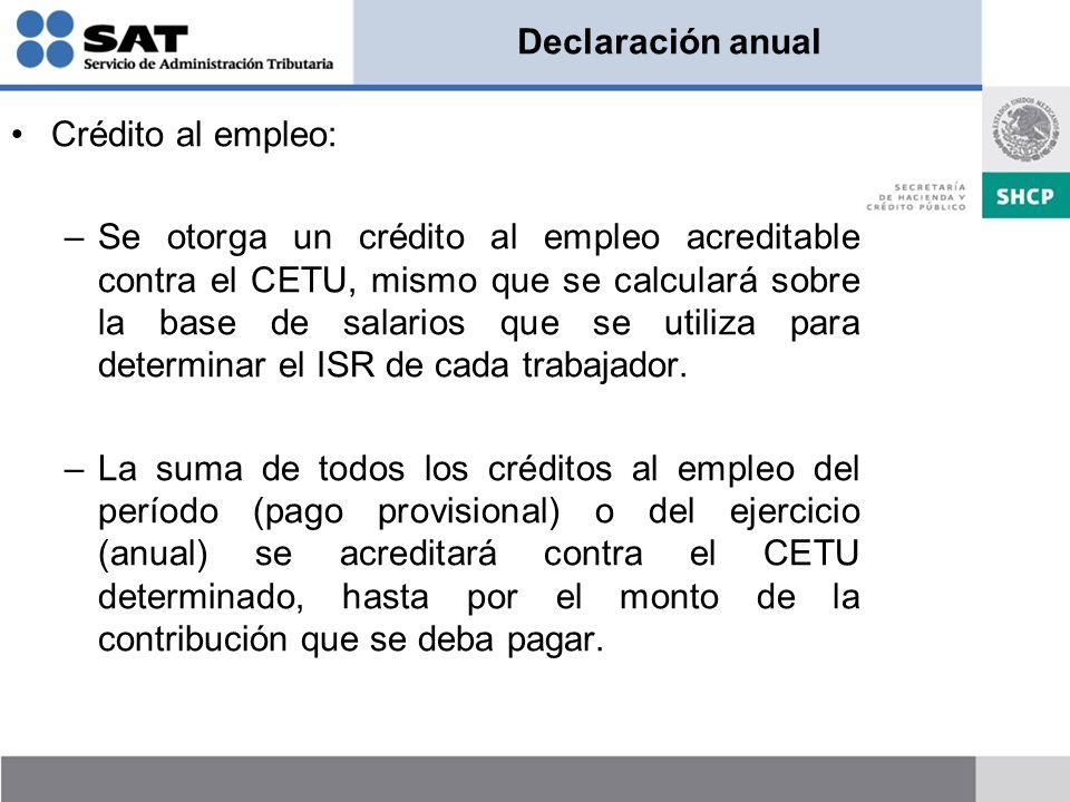 Declaración anual Crédito al empleo: –Se otorga un crédito al empleo acreditable contra el CETU, mismo que se calculará sobre la base de salarios que