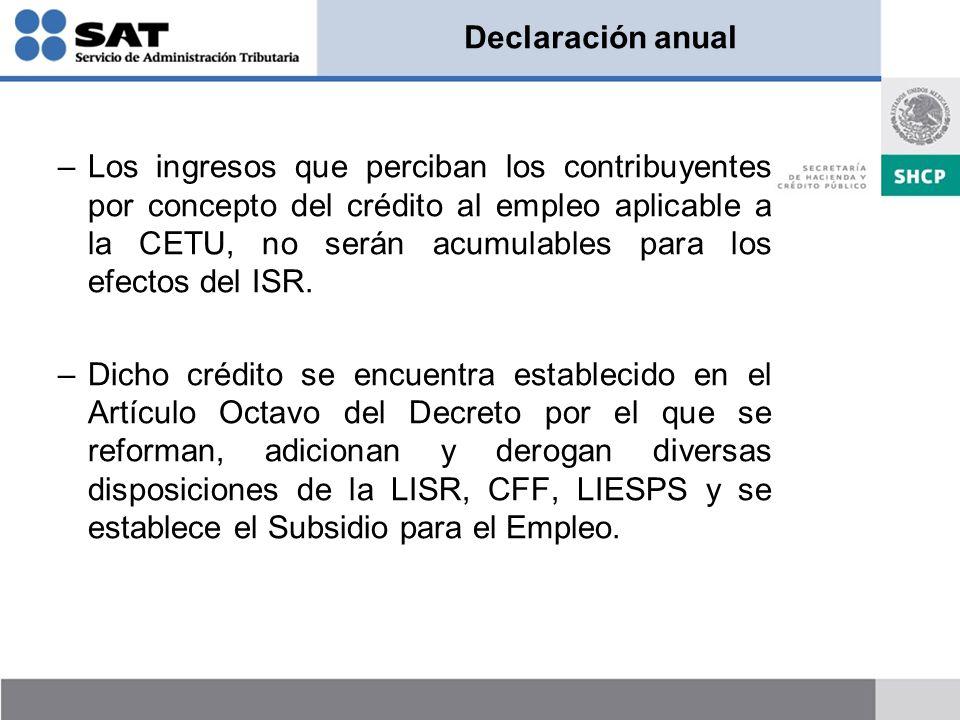 Declaración anual –Los ingresos que perciban los contribuyentes por concepto del crédito al empleo aplicable a la CETU, no serán acumulables para los