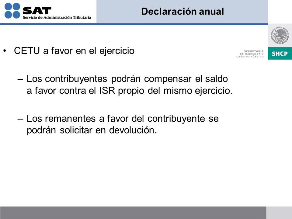 Declaración anual CETU a favor en el ejercicio –Los contribuyentes podrán compensar el saldo a favor contra el ISR propio del mismo ejercicio. –Los re