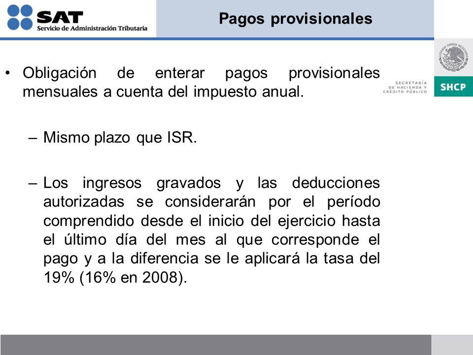 Pagos provisionales Obligación de enterar pagos provisionales mensuales a cuenta del impuesto anual. –Mismo plazo que ISR. –Los ingresos gravados y la