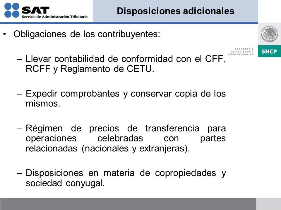 Disposiciones adicionales Obligaciones de los contribuyentes: –Llevar contabilidad de conformidad con el CFF, RCFF y Reglamento de CETU. –Expedir comp