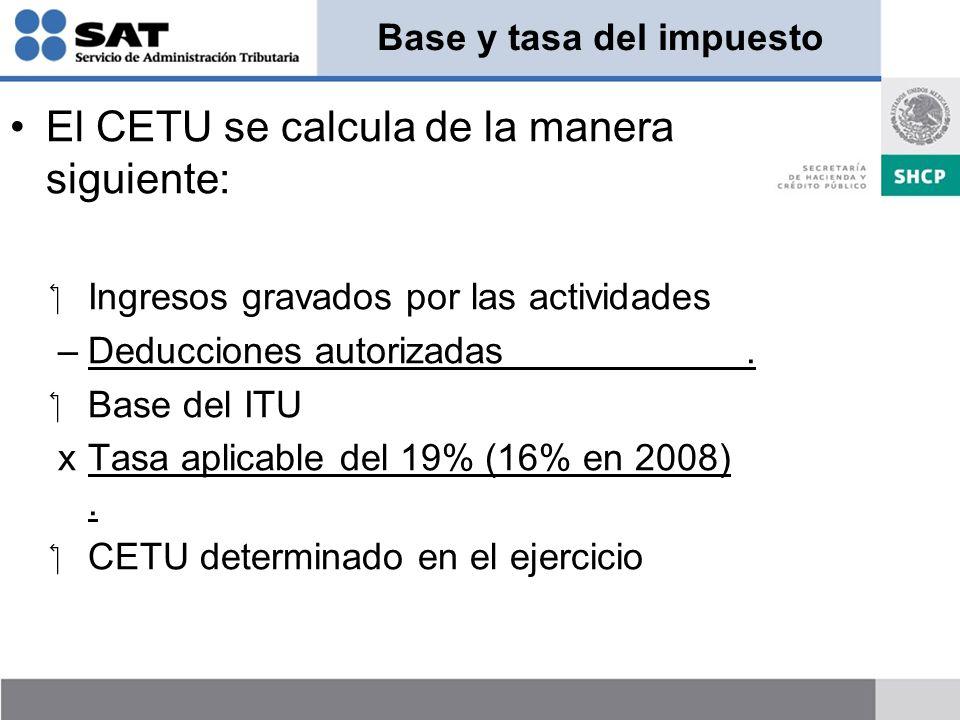 Base y tasa del impuesto El CETU se calcula de la manera siguiente: Ingresos gravados por las actividades –Deducciones autorizadas. Base del ITU xTasa
