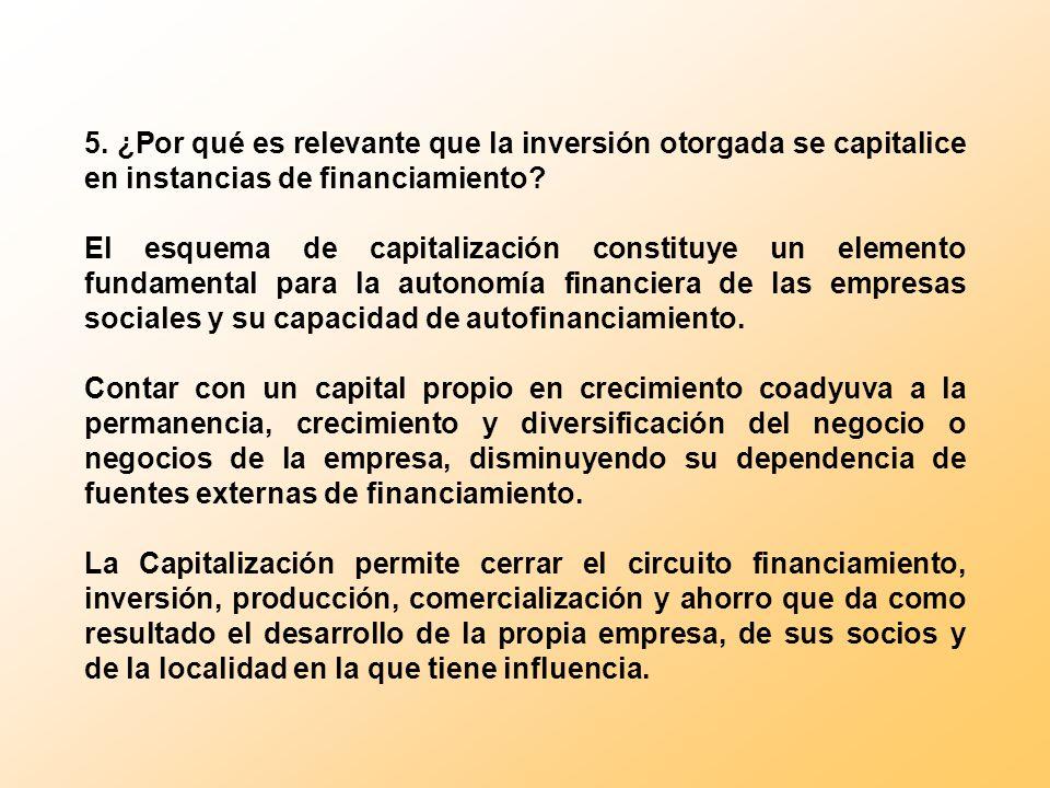 5. ¿Por qué es relevante que la inversión otorgada se capitalice en instancias de financiamiento? El esquema de capitalización constituye un elemento