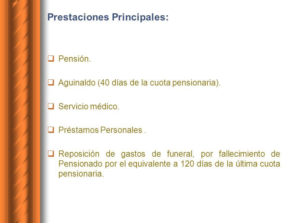 Prestaciones Principales: Pensión. Aguinaldo (40 días de la cuota pensionaria). Servicio médico. Préstamos Personales. Reposición de gastos de funeral