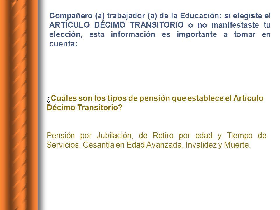 Compañero (a) trabajador (a) de la Educación: si elegiste el ARTÍCULO DÉCIMO TRANSITORIO o no manifestaste tu elección, esta información es importante