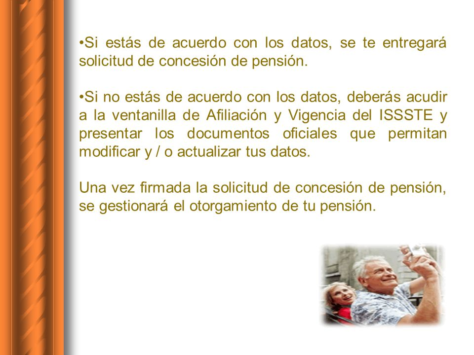 Si estás de acuerdo con los datos, se te entregará solicitud de concesión de pensión. Si no estás de acuerdo con los datos, deberás acudir a la ventan