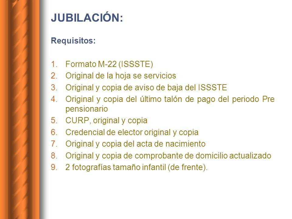 JUBILACIÓN: Requisitos: 1.Formato M-22 (ISSSTE) 2.Original de la hoja se servicios 3.Original y copia de aviso de baja del ISSSTE 4.Original y copia d