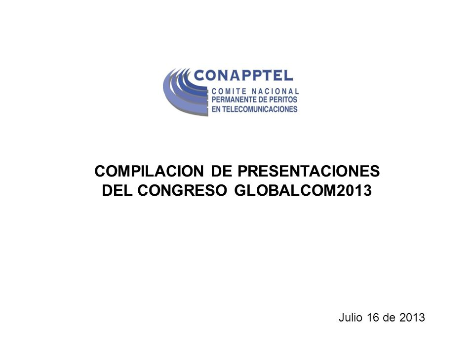 COMPILACION DE PRESENTACIONES DEL CONGRESO GLOBALCOM2013 Julio 16 de 2013