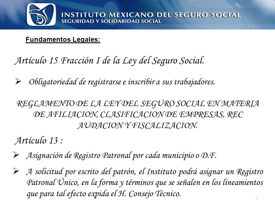4 Fundamentos Legales: Artículo 15 Fracción I de la Ley del Seguro Social. Obligatoriedad de registrarse e inscribir a sus trabajadores. REGLAMENTO DE