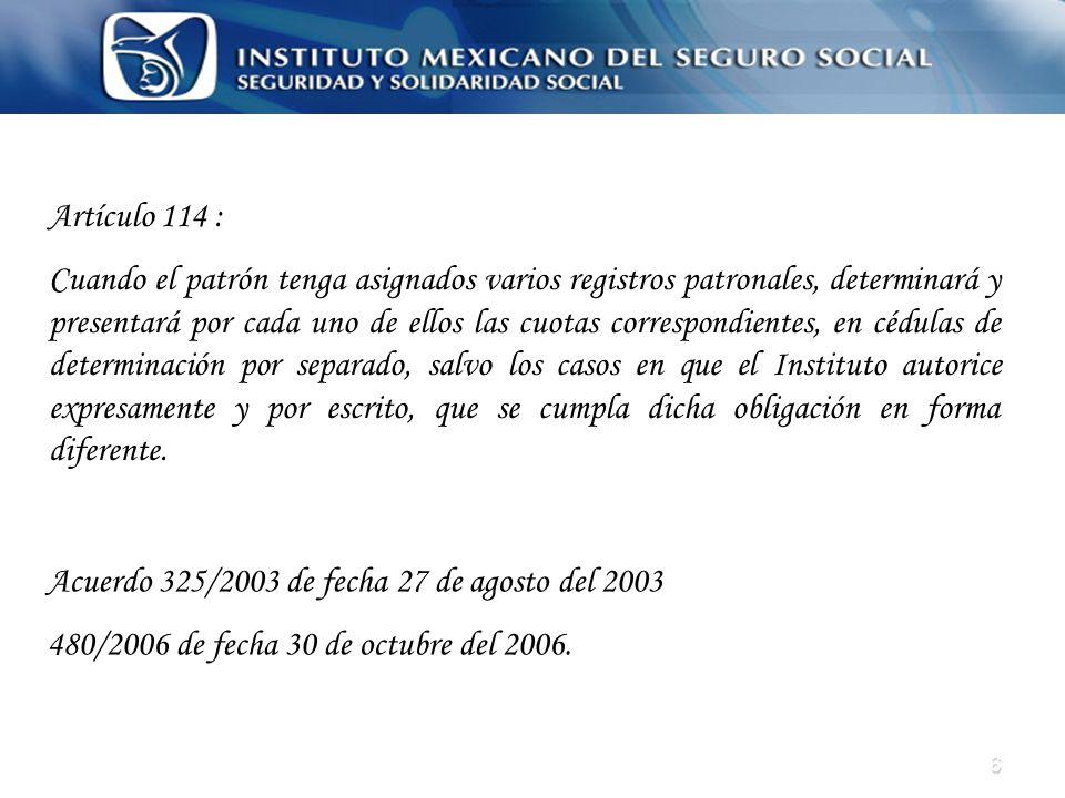 6 Artículo 114 : Cuando el patrón tenga asignados varios registros patronales, determinará y presentará por cada uno de ellos las cuotas correspondien