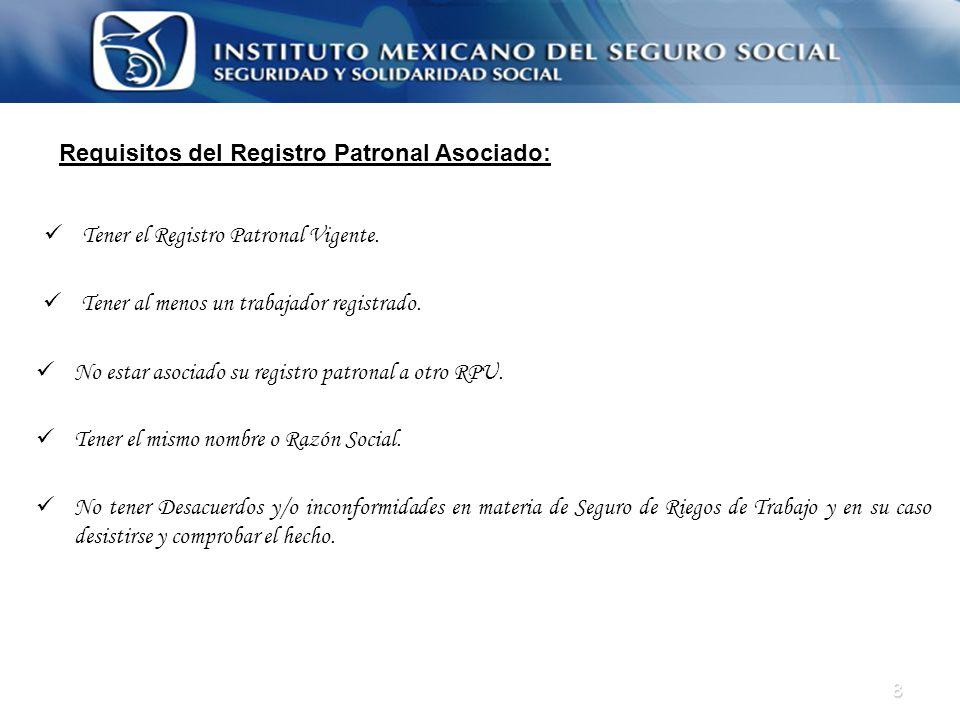 8 Tener el Registro Patronal Vigente. Tener el mismo nombre o Razón Social. Tener al menos un trabajador registrado. No estar asociado su registro pat