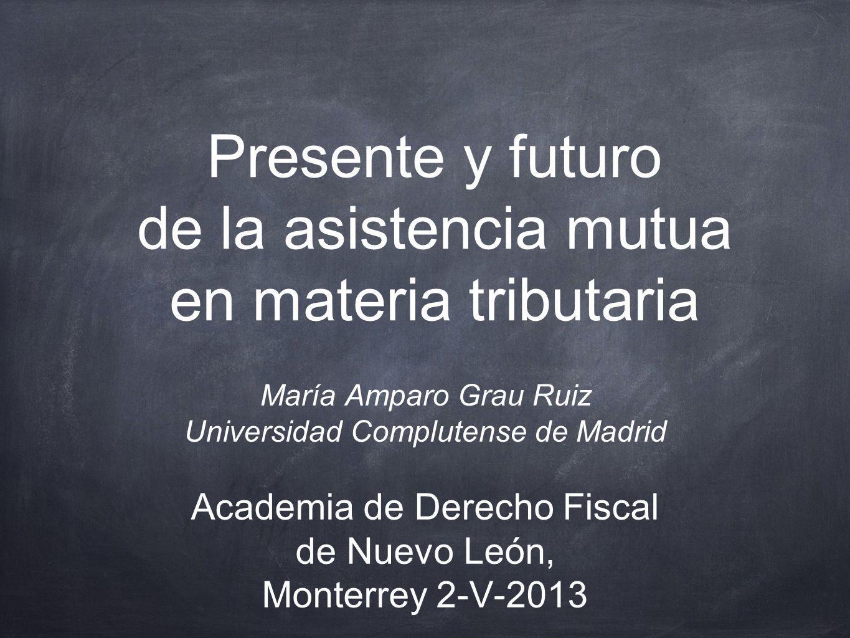 Presente y futuro de la asistencia mutua en materia tributaria María Amparo Grau Ruiz Universidad Complutense de Madrid Academia de Derecho Fiscal de
