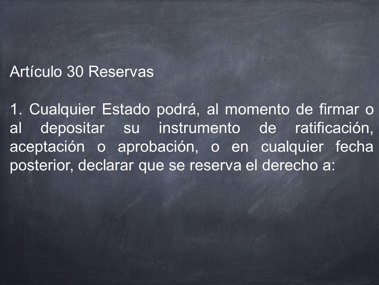 Artículo 30 Reservas 1. Cualquier Estado podrá, al momento de firmar o al depositar su instrumento de ratificación, aceptación o aprobación, o en cual