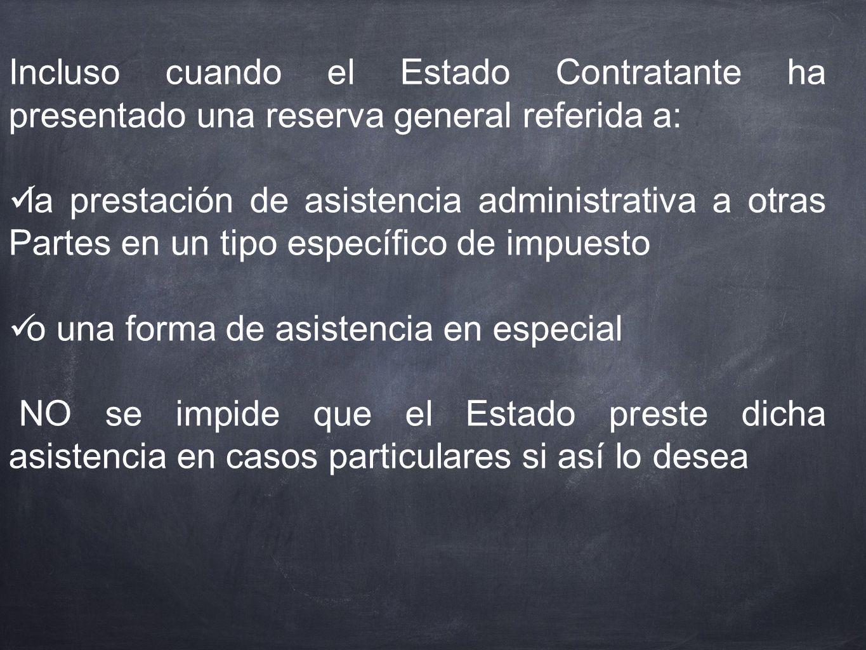 Incluso cuando el Estado Contratante ha presentado una reserva general referida a: la prestación de asistencia administrativa a otras Partes en un tip