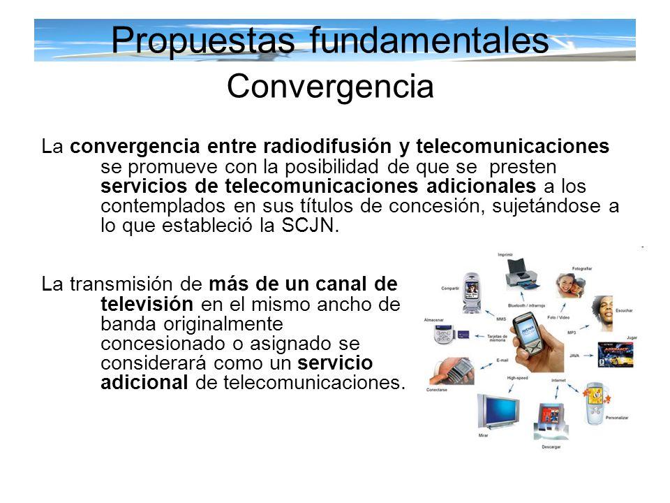 Propuestas fundamentales Convergencia La transmisión de más de un canal de televisión en el mismo ancho de banda originalmente concesionado o asignado