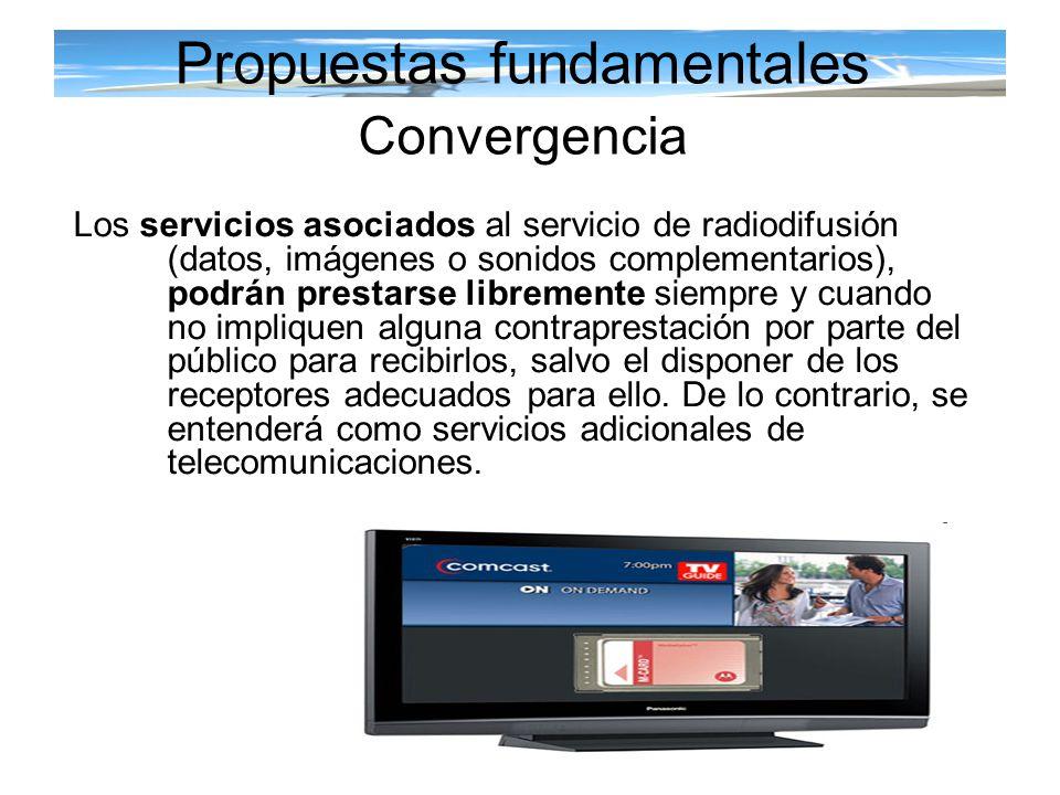 Propuestas fundamentales Convergencia Los servicios asociados al servicio de radiodifusión (datos, imágenes o sonidos complementarios), podrán prestar