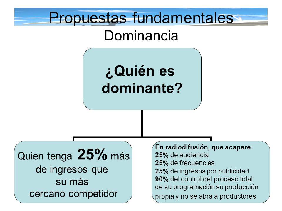 ¿Quién es dominante? Quien tenga 25% más de ingresos que su más cercano competidor En radiodifusión, que acapare: 25% de audiencia 25% de frecuencias