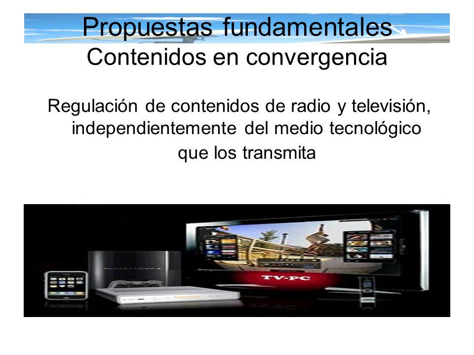 Propuestas fundamentales Contenidos en convergencia Regulación de contenidos de radio y televisión, independientemente del medio tecnológico que los t