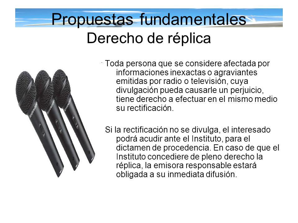 Propuestas fundamentales Derecho de réplica Toda persona que se considere afectada por informaciones inexactas o agraviantes emitidas por radio o tele