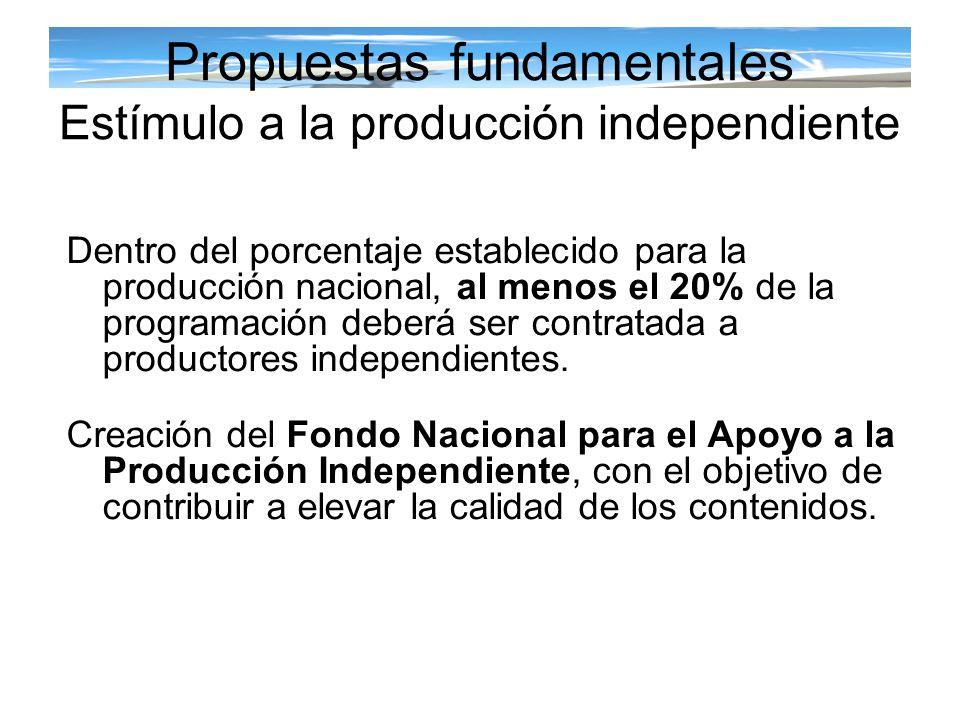 Propuestas fundamentales Estímulo a la producción independiente Dentro del porcentaje establecido para la producción nacional, al menos el 20% de la p