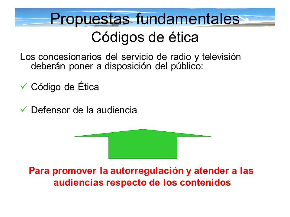 Propuestas fundamentales Códigos de ética Los concesionarios del servicio de radio y televisión deberán poner a disposición del público: Código de Éti