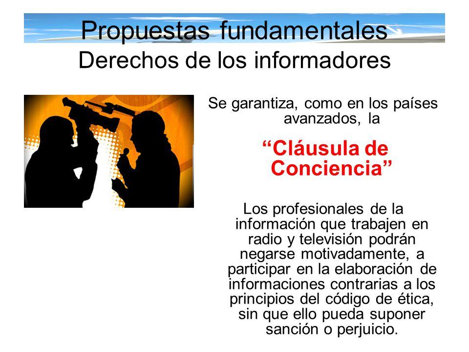 Propuestas fundamentales Derechos de los informadores Se garantiza, como en los países avanzados, la Cláusula de Conciencia Los profesionales de la in