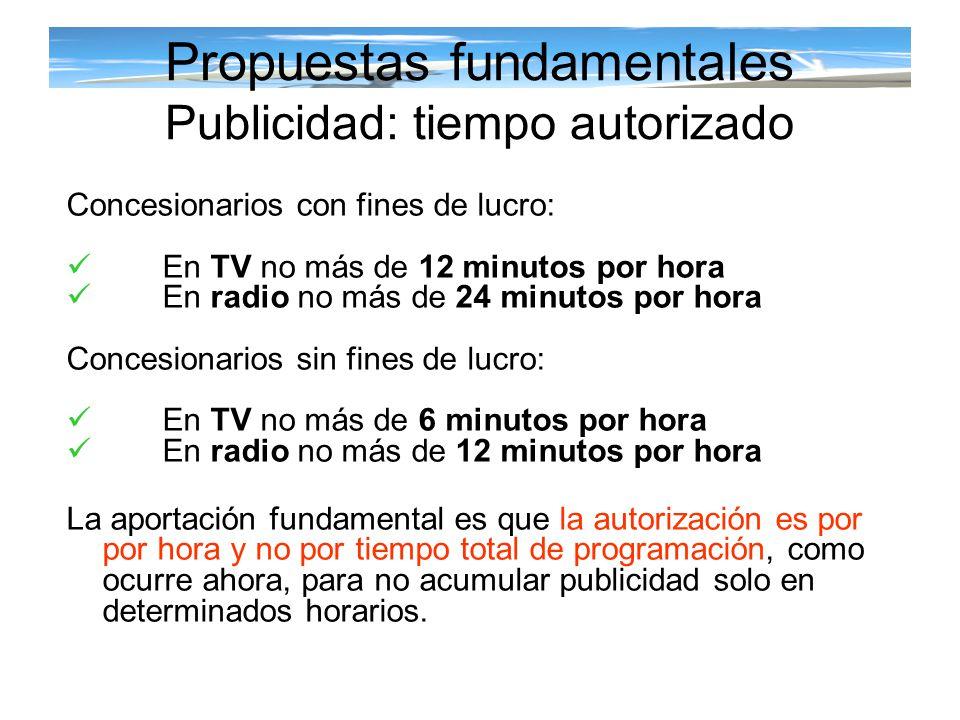 Propuestas fundamentales Publicidad: tiempo autorizado Concesionarios con fines de lucro: En TV no más de 12 minutos por hora En radio no más de 24 mi