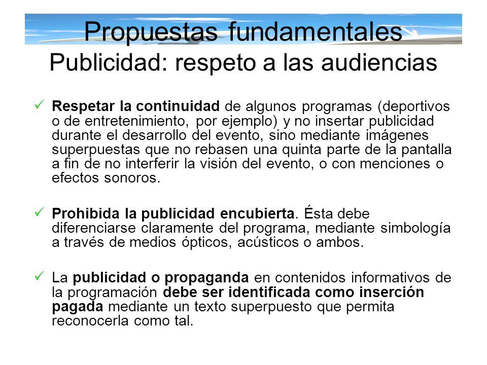 Propuestas fundamentales Publicidad: respeto a las audiencias Respetar la continuidad de algunos programas (deportivos o de entretenimiento, por ejemp