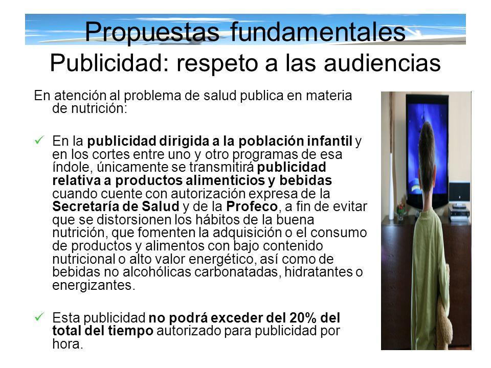 Propuestas fundamentales Publicidad: respeto a las audiencias En atención al problema de salud publica en materia de nutrición: En la publicidad dirig