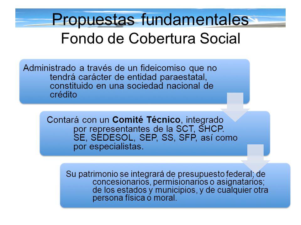 Propuestas fundamentales Fondo de Cobertura Social Administrado a través de un fideicomiso que no tendrá carácter de entidad paraestatal, constituido