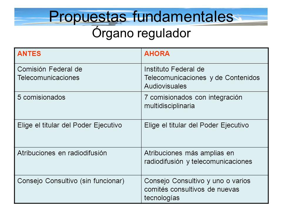 Propuestas fundamentales Órgano regulador ANTESAHORA Comisión Federal de Telecomunicaciones Instituto Federal de Telecomunicaciones y de Contenidos Au