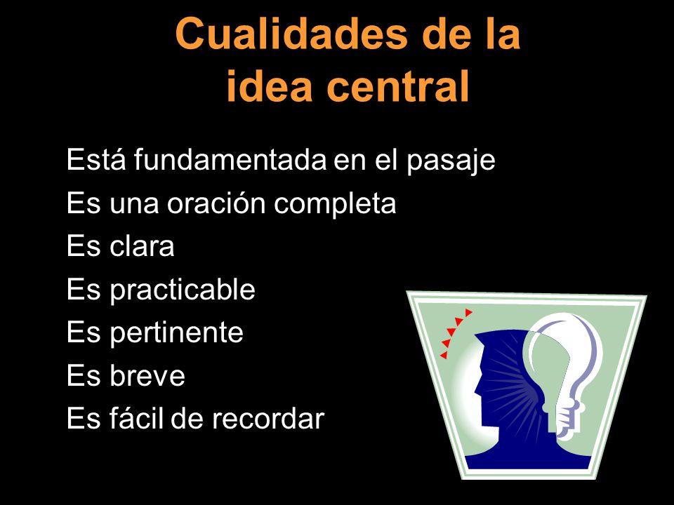 Cualidades de la idea central Está fundamentada en el pasaje Es una oración completa Es clara Es practicable Es pertinente Es breve Es fácil de recordar