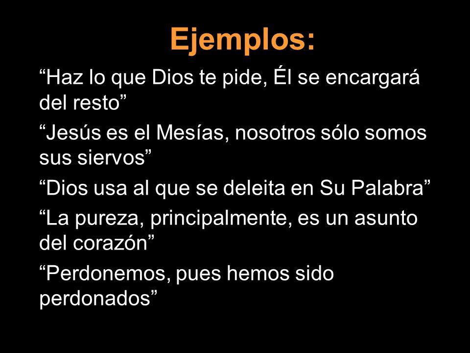 Ejemplos: Haz lo que Dios te pide, Él se encargará del resto Jesús es el Mesías, nosotros sólo somos sus siervos Dios usa al que se deleita en Su Palabra La pureza, principalmente, es un asunto del corazón Perdonemos, pues hemos sido perdonados