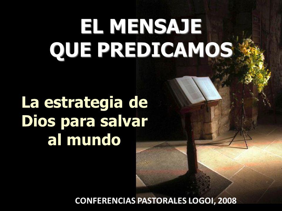 EL MENSAJE QUE PREDICAMOS La estrategia de Dios para salvar al mundo CONFERENCIAS PASTORALES LOGOI, 2008