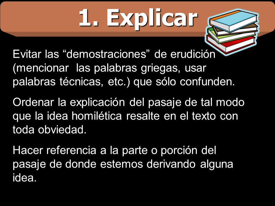 1. Explicar Evitar las demostraciones de erudición (mencionar las palabras griegas, usar palabras técnicas, etc.) que sólo confunden. Ordenar la expli