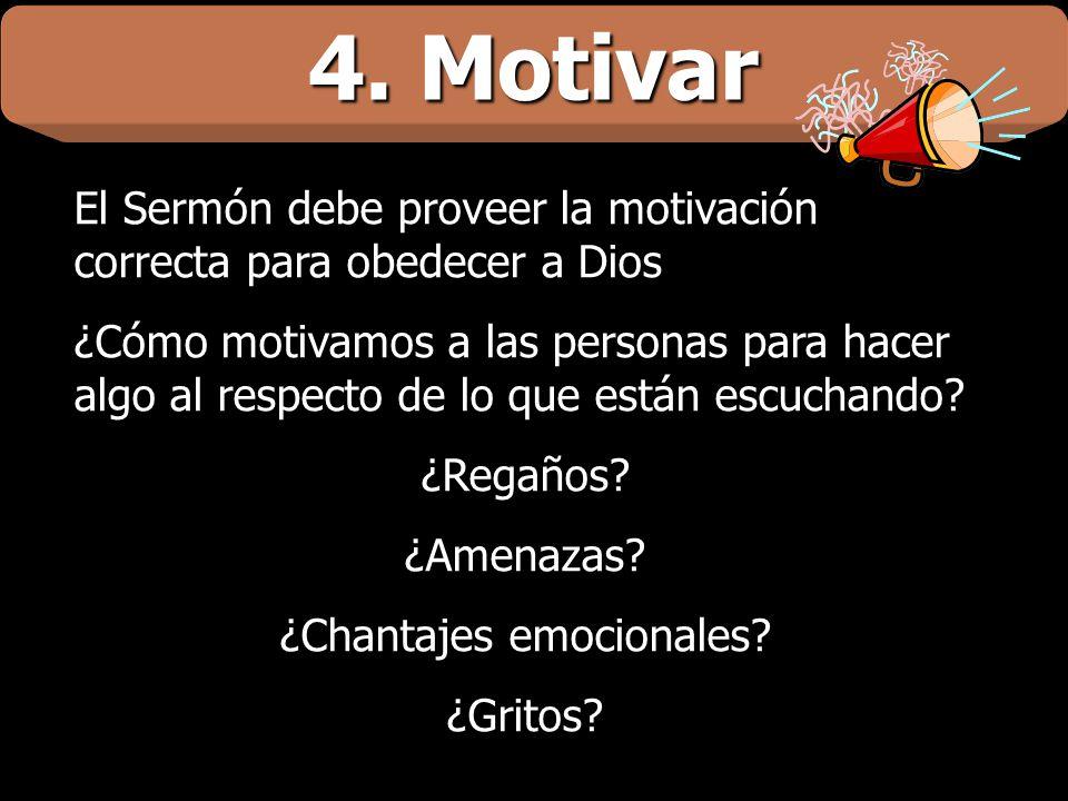 4. Motivar El Sermón debe proveer la motivación correcta para obedecer a Dios ¿Cómo motivamos a las personas para hacer algo al respecto de lo que est