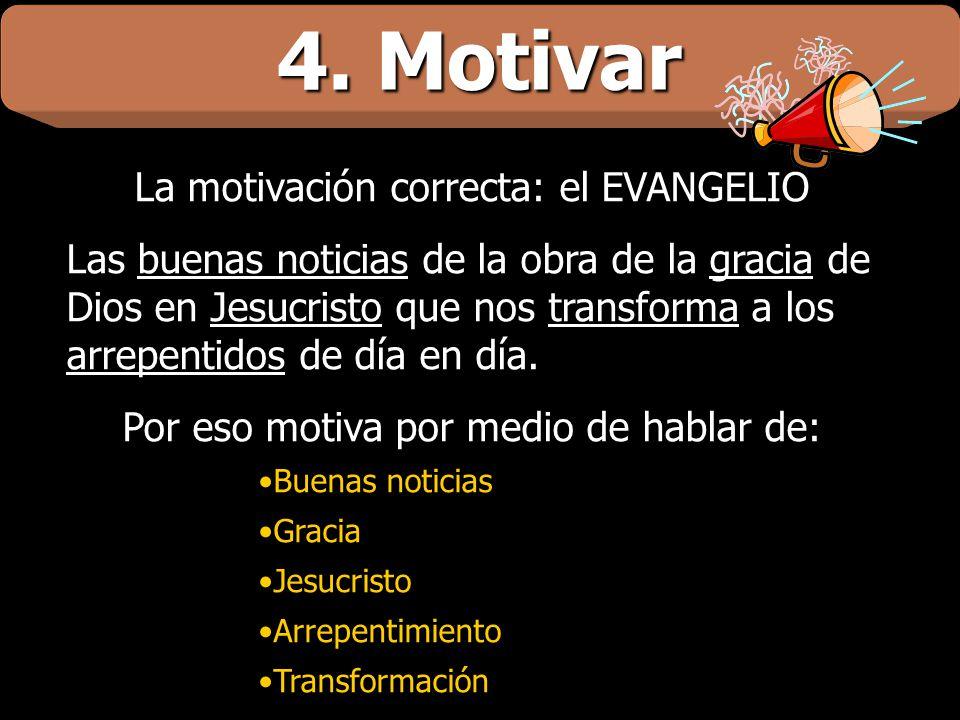 4. Motivar La motivación correcta: el EVANGELIO Las buenas noticias de la obra de la gracia de Dios en Jesucristo que nos transforma a los arrepentido