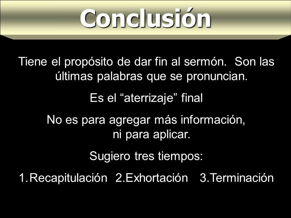 Conclusión Tiene el propósito de dar fin al sermón. Son las últimas palabras que se pronuncian. Es el aterrizaje final No es para agregar más informac
