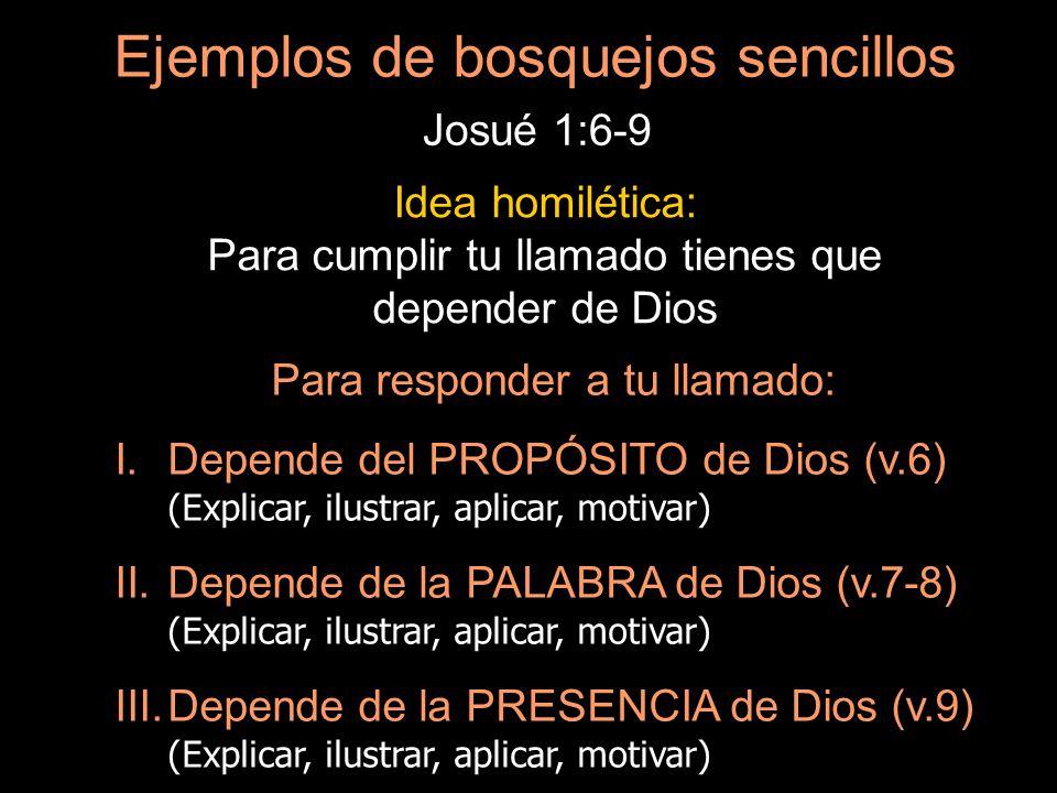 Ejemplos de bosquejos sencillos Josué 1:6-9 Idea homilética: Para cumplir tu llamado tienes que depender de Dios Para responder a tu llamado: I.Depend