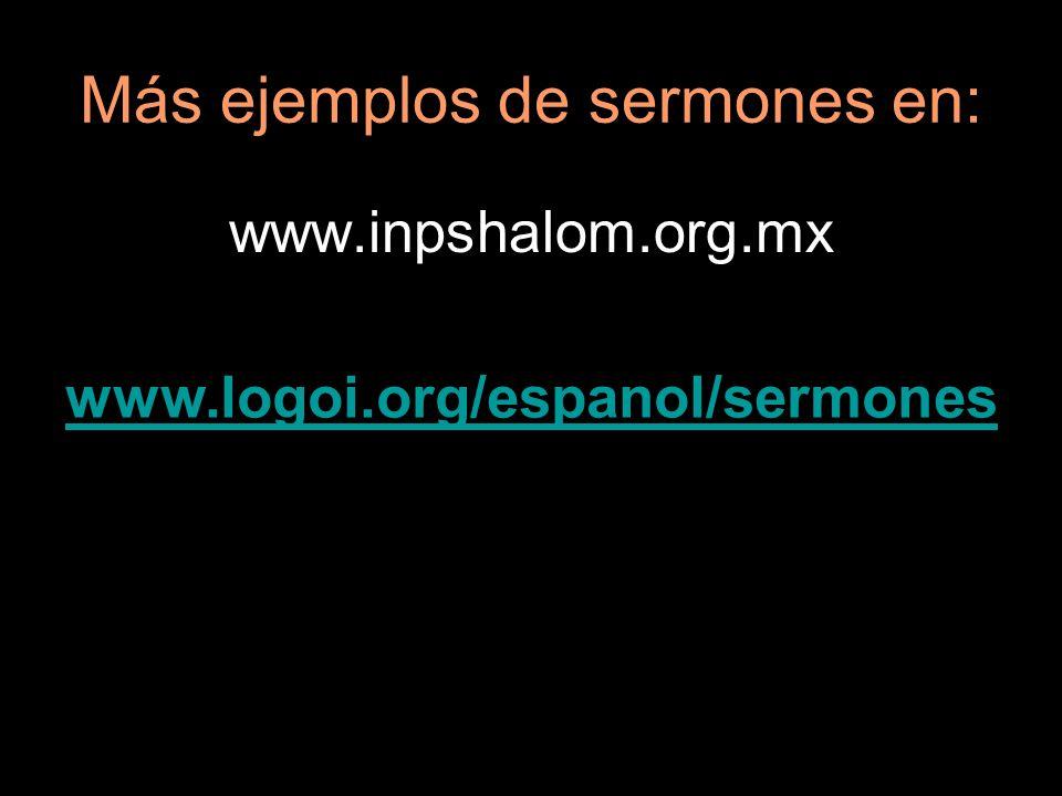 Más ejemplos de sermones en: www.inpshalom.org.mx www.logoi.org/espanol/sermones