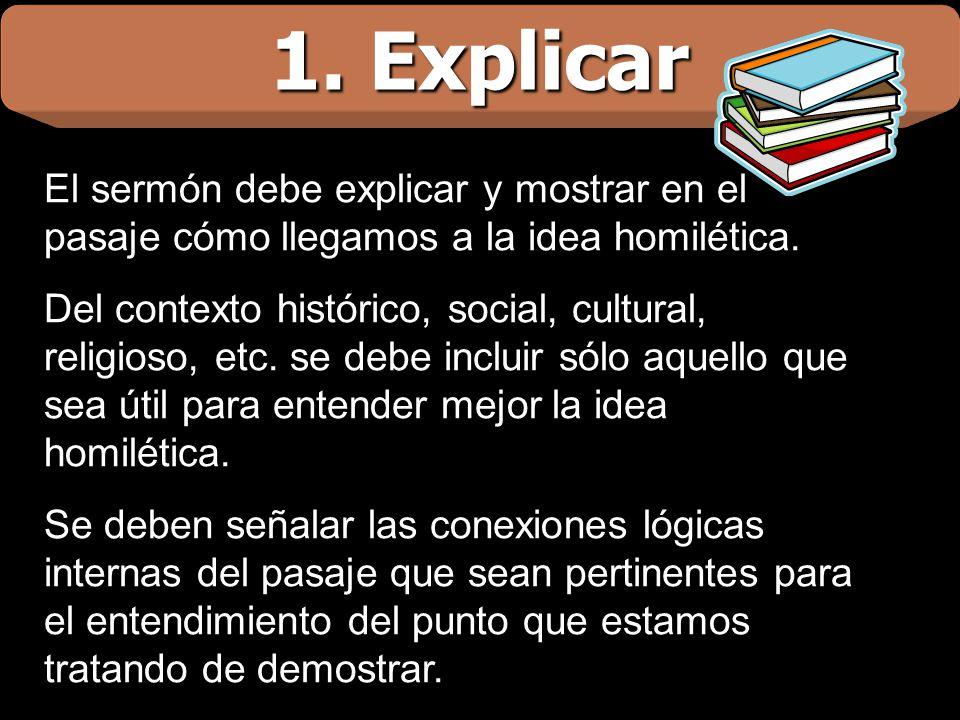 1. Explicar El sermón debe explicar y mostrar en el pasaje cómo llegamos a la idea homilética. Del contexto histórico, social, cultural, religioso, et