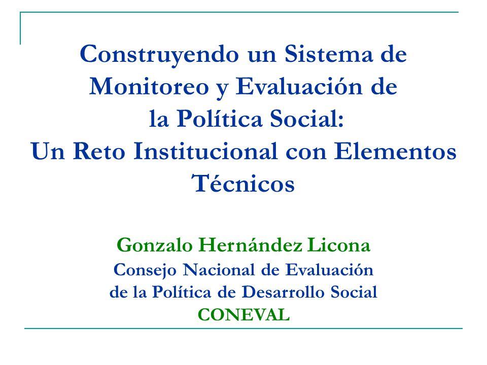 Construyendo un Sistema de Monitoreo y Evaluación de la Política Social: Un Reto Institucional con Elementos Técnicos Gonzalo Hernández Licona Consejo Nacional de Evaluación de la Política de Desarrollo Social CONEVAL