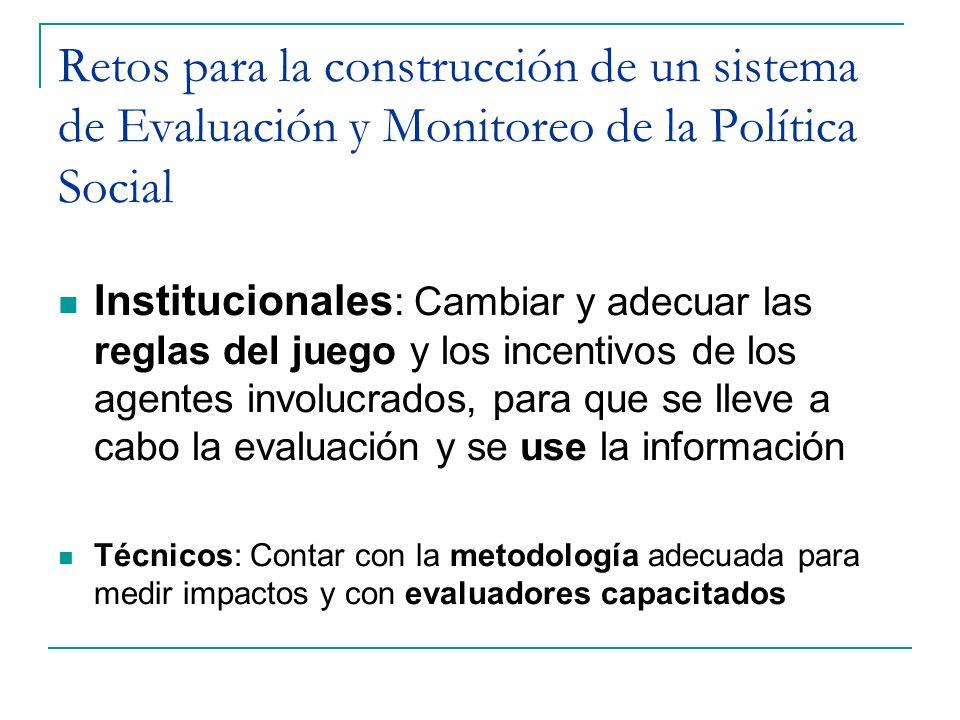 Retos para la construcción de un sistema de Evaluación y Monitoreo de la Política Social Institucionales : Cambiar y adecuar las reglas del juego y los incentivos de los agentes involucrados, para que se lleve a cabo la evaluación y se use la información Técnicos: Contar con la metodología adecuada para medir impactos y con evaluadores capacitados